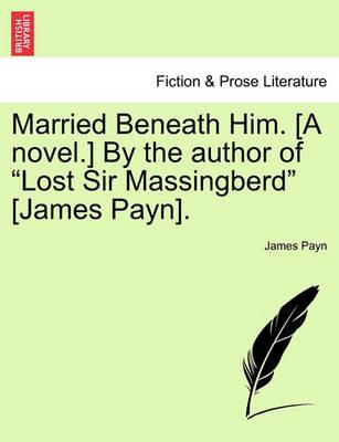 "Married Beneath Him. [A Novel.] by the Author of ""Lost Sir Massingberd"" [James Payn]."