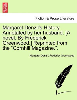 """Margaret Denzil's History. Annotated by Her Husband. [A Novel. by Frederick Greenwood.] Reprinted from the """"Cornhill Magazine.."""""""