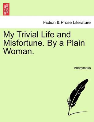 My Trivial Life and Misfortune. by a Plain Woman. Vol. I