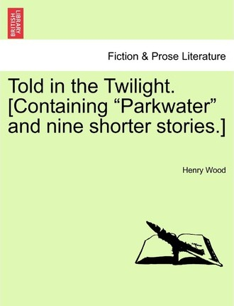 Told in the Twilight. [Containing Parkwater and Nine Shorter Stories.] Vol. III