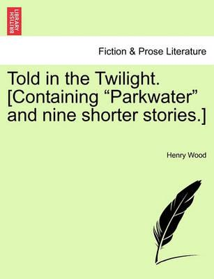 Told in the Twilight. [Containing Parkwater and Nine Shorter Stories.] Vol. I