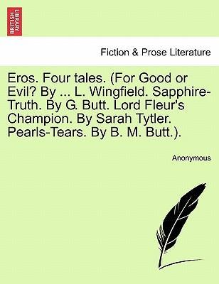Eros. Four Tales. (for Good or Evil? by ... L. Wingfield. Sapphire-Truth. by G. Butt. Lord Fleur's Champion. by Sarah Tytler. Pearls-Tears. by B. M. Butt.).
