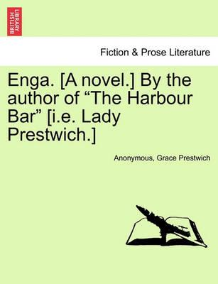 """Enga. [A Novel.] by the Author of """"The Harbour Bar"""" [I.E. Lady Prestwich.]"""