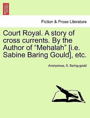 """Court Royal. a Story of Cross Currents. by the Author of """"Mehalah"""" [I.E. Sabine Baring Gould], Etc."""