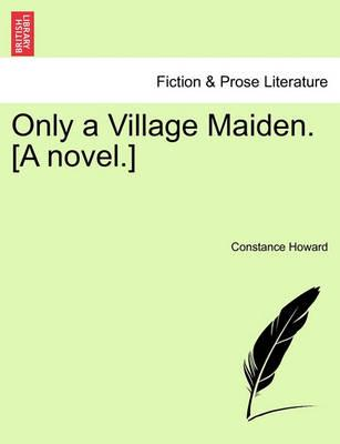 Only a Village Maiden. [A Novel.]