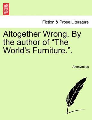 """Altogether Wrong. by the Author of """"The World's Furniture.."""""""
