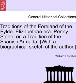 Traditions of the Foreland of the Fylde. Elizabethan Era. Penny Stone; Or, a Tradition of the Spanish Armada. [With a Biographical Sketch of the Autho