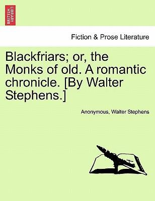 Blackfriars; Or, the Monks of Old. a Romantic Chronicle. [By Walter Stephens.]