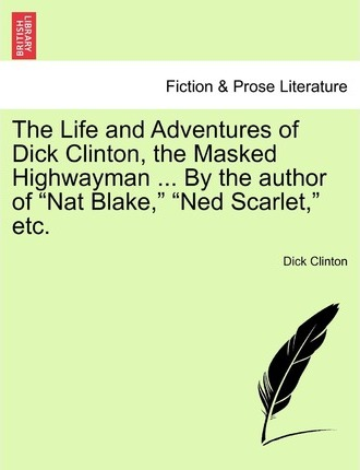 The Life and Adventures of Dick Clinton, the Masked Highwayman ... by the Author of Nat Blake, Ned Scarlet, Etc.