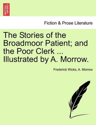 The Stories of the Broadmoor Patient; And the Poor Clerk ... Illustrated by A. Morrow.