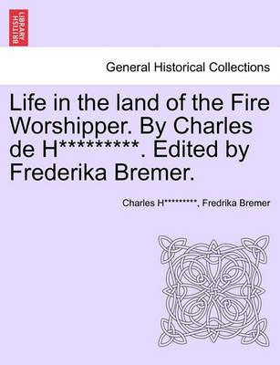 Life in the Land of the Fire Worshipper. by Charles de H*********. Edited by Frederika Bremer.