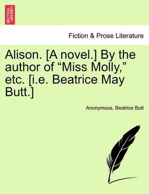 """Alison. [A Novel.] by the Author of """"Miss Molly,"""" Etc. [I.E. Beatrice May Butt.]"""