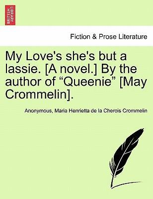"""My Love's She's But a Lassie. [A Novel.] by the Author of """"Queenie"""" [May Crommelin]."""