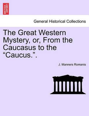 """The Great Western Mystery, Or, from the Caucasus to the """"Caucus.."""""""