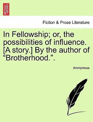 """In Fellowship; Or, the Possibilities of Influence. [A Story.] by the Author of """"Brotherhood.."""""""