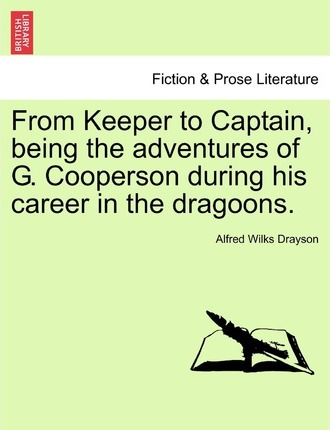 From Keeper to Captain, Being the Adventures of G. Cooperson During His Career in the Dragoons.