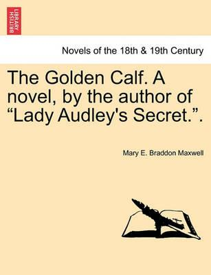 The Golden Calf. a Novel, by the Author of Lady Audley's Secret.. Vol. III.