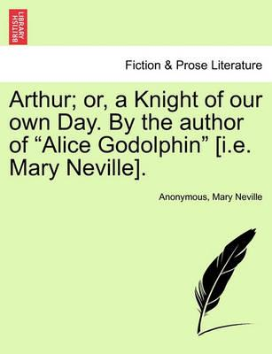 "Arthur; Or, a Knight of Our Own Day. by the Author of ""Alice Godolphin"" [I.E. Mary Neville]."