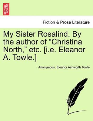 "My Sister Rosalind. by the Author of ""Christina North,"" Etc. [I.E. Eleanor A. Towle.]"