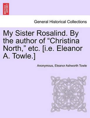 """My Sister Rosalind. by the Author of """"Christina North,"""" Etc. [I.E. Eleanor A. Towle.]"""