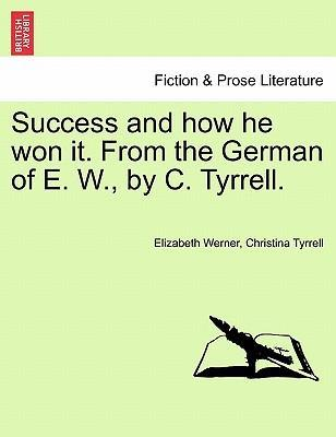 Success and How He Won It. from the German of E. W., by C. Tyrrell. Vol. I.