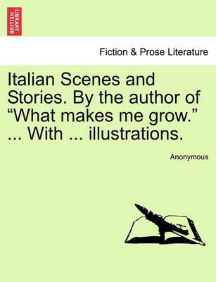 "Italian Scenes and Stories. by the Author of ""What Makes Me Grow."" ... with ... Illustrations."