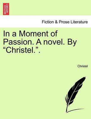 """In a Moment of Passion. a Novel. by """"Christel.."""""""