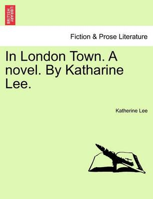 In London Town. a Novel. by Katharine Lee.