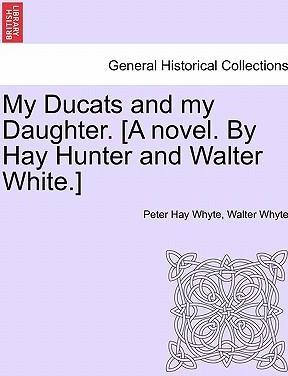 My Ducats and My Daughter. [A Novel. by Hay Hunter and Walter White.]