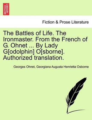 The Battles of Life. the Ironmaster. from the French of G. Ohnet ... by Lady G[odolphin] O[sborne]. Authorized Translation.