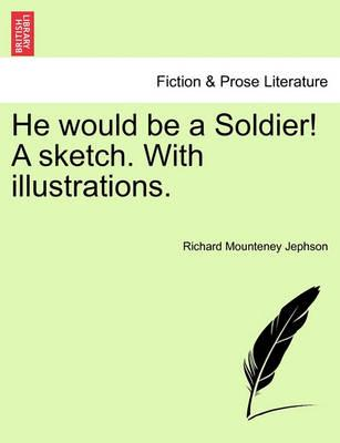 He Would Be a Soldier! a Sketch. with Illustrations.