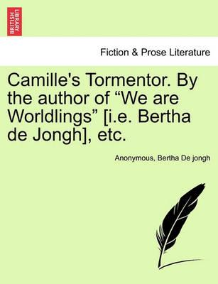 "Camille's Tormentor. by the Author of ""We Are Worldlings"" [I.E. Bertha de Jongh], Etc."