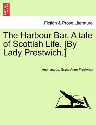The Harbour Bar. a Tale of Scottish Life. [By Lady Prestwich.]