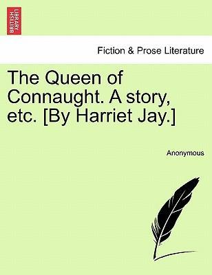 The Queen of Connaught. a Story, Etc. [By Harriet Jay.]