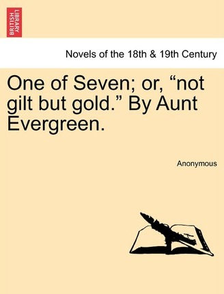 One of Seven; Or, Not Gilt But Gold. by Aunt Evergreen.