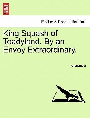 King Squash of Toadyland. by an Envoy Extraordinary.