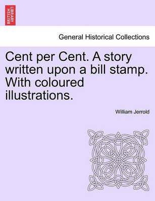 Cent Per Cent. a Story Written Upon a Bill Stamp. with Coloured Illustrations.