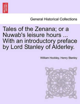 Tales of the Zenana; Or a Nuwab's Leisure Hours ... with an Introductory Preface by Lord Stanley of Alderley. Vol. I