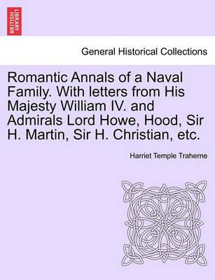 Romantic Annals of a Naval Family. with Letters from His Majesty William IV. and Admirals Lord Howe, Hood, Sir H. Martin, Sir H. Christian, Etc.