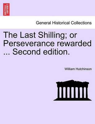 The Last Shilling; Or Perseverance Rewarded ... Second Edition.
