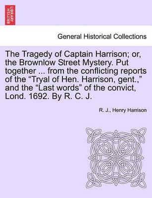 The Tragedy of Captain Harrison; Or, the Brownlow Street Mystery. Put Together ... from the Conflicting Reports of the Tryal of Hen. Harrison, Gent.,