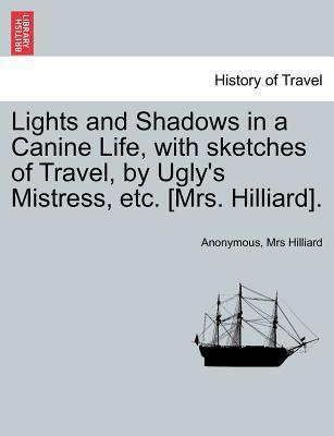 Lights and Shadows in a Canine Life, with Sketches of Travel, by Ugly's Mistress, Etc. [Mrs. Hilliard].