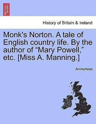 """Monk's Norton. a Tale of English Country Life. by the Author of """"Mary Powell,"""" Etc. [Miss A. Manning.]"""