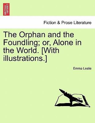 The Orphan and the Foundling; Or, Alone in the World. [With Illustrations.]