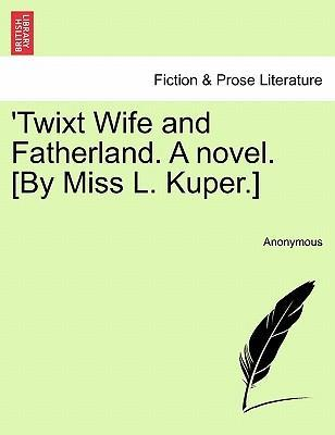 'Twixt Wife and Fatherland. a Novel. [By Miss L. Kuper.]