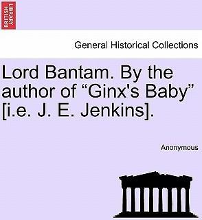 """Lord Bantam. by the Author of """"Ginx's Baby"""" [I.E. J. E. Jenkins]."""