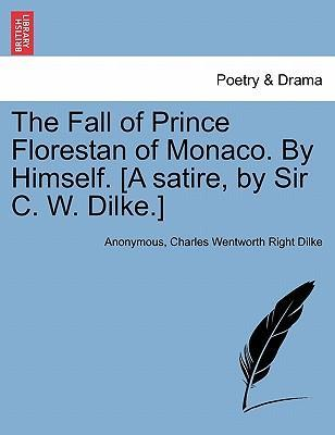 The Fall of Prince Florestan of Monaco. by Himself. [A Satire, by Sir C. W. Dilke.]