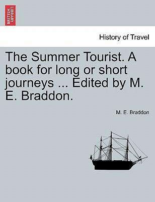 The Summer Tourist. a Book for Long or Short Journeys ... Edited by M. E. Braddon.
