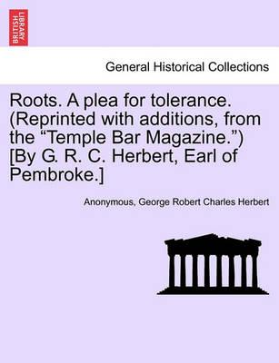 "Roots. a Plea for Tolerance. (Reprinted with Additions, from the ""Temple Bar Magazine."") [By G. R. C. Herbert, Earl of Pembroke.]"