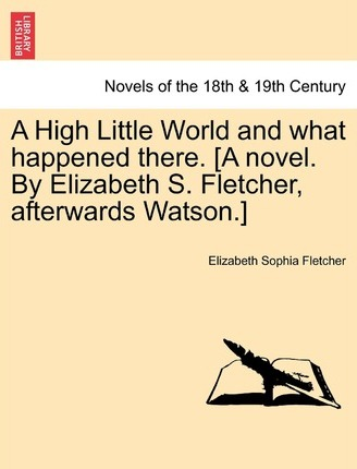 A High Little World and What Happened There. [A Novel. by Elizabeth S. Fletcher, Afterwards Watson.]